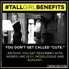 "DEFINITELY A TALL GIRL BENEFIT ""Short"" and ""cute"" are for baby bunnies and little kids."