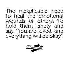 The inexplicable need to heal the emotional wounds of others. To hold them kindly and say;You are loved, and everything will be okay.❤️☀️