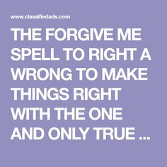 THE FORGIVE ME SPELL TO RIGHT A WRONG TO MAKE THINGS RIGHT WITH THE ONE AND ONLY TRUE SPELL CASTER IN THE WORLD OF WICCA AND BLACK MAGIC ... One And Only, The One, Spell Caster, Forgive Me, Love Spells, Black Magic, Wicca, Forgiveness, Spelling