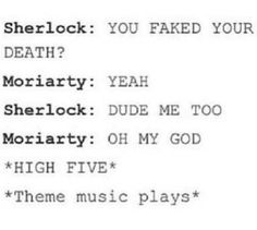 OMG!!!! KKKK.... I can totally see this happen.... xD Just imagine their faces like: (Sherlock's face:) http://www.pinterest.com/pin/456271005971562363/ (And Jim goes like [The middle one]:) http://www.pinterest.com/pin/456271005971477208/