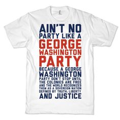 Ain't no party like a George Washington party because a George Washington party don't stop until the colonies are free and the world recognizes them as a sovereign nation defined by truth, liberty and justice. Party hard on the 4th of july with this funny music parody shirt!
