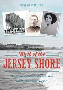 Birth of the Jersey Shore: The Personalities & Politics that Built America's resort.