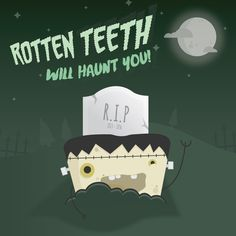 LIKE A MOVIE MONSTER, dental problems don't just give up and leave you alone; you have to take action!