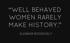 """Well behaved women rarely make history."" Eleanor Roosevelt"