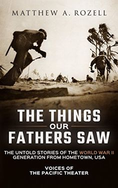 The Things Our Fathers Saw-The Untold Stories of the World War II Generation From Hometown, USA-Volume I: Voices of the Pacific Theater by Matthew Rozell