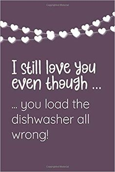 I still love you even though . you load the dishwasher all wrong!: Blank Lined Notebook is a great and fun alternative to Valentines Day Card! I Still Love You, Be Still, Lined Notebook, Valentine Day Gifts, Notebooks, Dishwasher, Alternative, Amazon, Cards