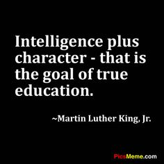 Intelligence + character = true education. One of my all time favorite quotes on the importance of education -Twyla