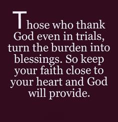 Those who thank God even in trial, turn the burden into blessings. So keep you faith close to your heart and God will provide. Faith Prayer, Faith In God, God Prayer, Bible Verses Quotes, Faith Quotes, Scriptures, Cool Words, Wise Words, Mantra