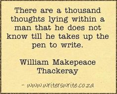 """There are a thousand thoughts lying within a man that he does not know till he takes up the pen to write."" - William Makepeace Thackeray"