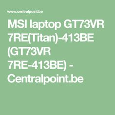 MSI laptop GT73VR 7RE(Titan)-413BE (GT73VR 7RE-413BE) - Centralpoint.be