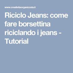 Riciclo Jeans: come fare borsettina riciclando i jeans - Tutorial