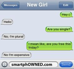New Girl Hey (:   Hello   Are you single?    No, I'm plural   I mean like, are you free this friday?    No I'm expensive.