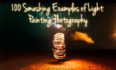 100 Smashing Examples of #Light #Painting #Photography (Get A Break From Work Already)