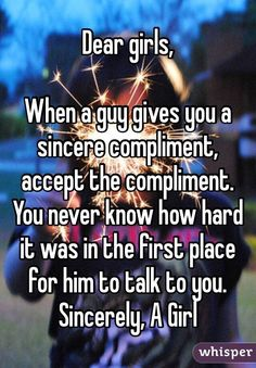 Dear girls, When a guy gives you a sincere compliment, accept the compliment. You never know how hard it was in the first place for him to talk to you. Sincerely, A Girl