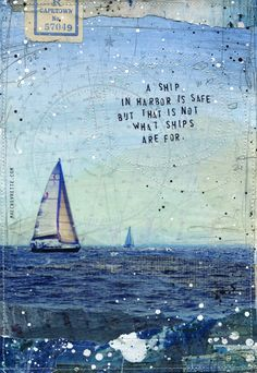 A ship in harbor is safe, but that's not what ships are for -  author unknown | artwork of by mae chevrette