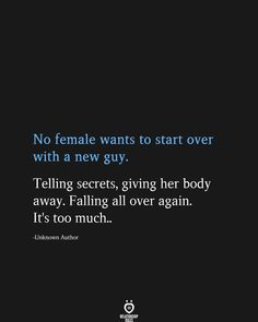 No Female Wants To Start Over With A New Guy. Telling Secrets, Giving Her Body Away - No female wants to start over with a new guy. Telling secrets, giving her body away. Falling all ov - Starting Over Quotes, Over It Quotes, Love Quotes For Him, Over It Meme, Badass Quotes, Woman Quotes, True Quotes, Wisdom Quotes, The Words