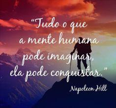 Tudo o que a mente humana pode imaginar, ela pode conquistar. (Napoleon Hill)                                                                                                                                                                                 Mais