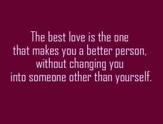 The best love is the one that makes you a better person without changing you into someone other than yourself love quote - Collection Of Inspiring Quotes, Sayings, Images The Words, Cool Words, Great Quotes, Quotes To Live By, Inspirational Quotes, Amazing Quotes, Love Quotes For Him Deep, Motivational Thoughts, Motivational Sayings