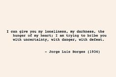 """I can give you my loneliness, my darkness, the hunger of my heart ..."" -J.L.Borges"