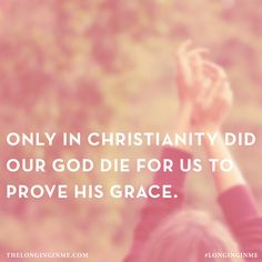 Only in christianity did our God die for us to prove his grace.