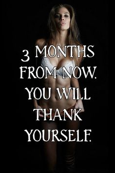 THREE MONTHS FROM NOW. YOU WILL THANK YOURSELF.