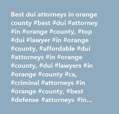 Best dui attorneys in orange county #best #dui #attorney #in #orange #county, #top #dui #lawyer #in #orange #county, #affordable #dui #attorneys #in #orange #county, #dui #lawyers #in #orange #county #ca, #criminal #attorneys #in #orange #county, #best #defense #attorneys #in #orange #county, #orange #county #dui #lawyers, #orang…