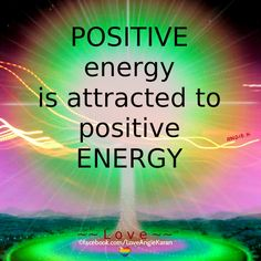 Positive energy is attracted to positive energy.