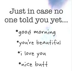 Just in case no one told you yet. Good Morning, You're Beautiful, I Love You, Nice Butt! Cute Quotes, Great Quotes, Quotes To Live By, Funny Quotes, Inspirational Quotes, Good Morning Love, Good Morning Quotes, Just Love, Just In Case