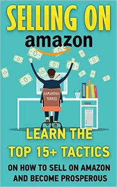 Amazon.com: Selling On Amazon: Learn The Top 15+ Tactics On How To Sell On Amazon And Become Prosperous: (Amazon fba books, amazon fba business, amazon fba selling) ... fba seller, amazon fba private label,) eBook: Samantha Torres: Kindle Store