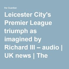 Leicester City's Premier League triumph as imagined by Richard III – audio | UK news | The Guardian