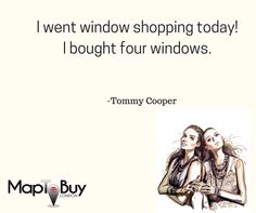 I went window shopping today! I bought four windows. -Tommy Cooper