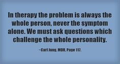 In therapy the problem is always the whole person, never the symptom alone. We must ask questions which challenge the whole personality. ~Carl Jung, MDR, Page 117.