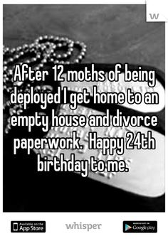 After 12 moths of being deployed I get home to an empty house and divorce paperwork.  Happy 24th birthday to me.