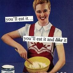 You'll like it. Vintage meme vintage humor ecards funny 1950's house wife cool food