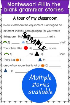 Montessori Elementary extension activity for grammar and language. Students fill in the blanks in these four stories. The results are some very amusing stories. Your students will need to know what nouns, verbs , adjectives, adverbs ans prepositions are and the montessori symbols for these. These stories are best suited for lower elementary or 6-9 Montessori classes.