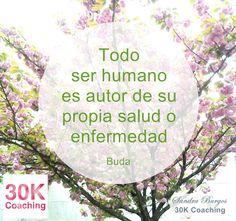 http://www.30kcoaching.com/ Todo ser humano es autor de su propia salud o enfermedad (Buda)