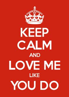 KEEP CALM AND LOVE ME LIKE YOU DO