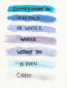 """Summer without you is as cold as winter. Winter without you is even colder."" -Lemony Snicket"