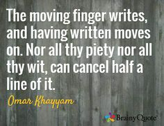 The moving finger writes, and having written moves on. Nor all thy piety nor all thy wit, can cancel half a line of it. / Omar Khayyam