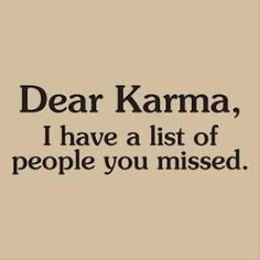 Karma don't miss no one. It just goes in alphabetical order.