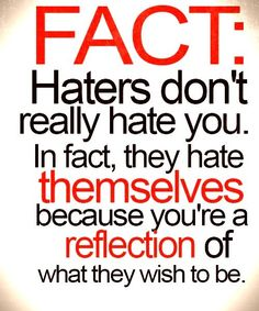 Haters don't really hate you. In fact, they hate themselves because you're a reflection of what they wish to be