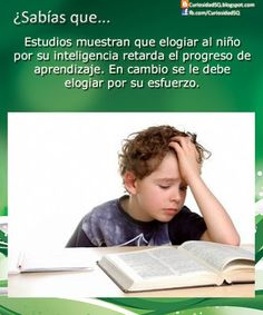 Did you know that...studies show that to praise a child for his or her intelligence slows his learning progress. On the other hand his effort is what we should reward.  Elogiar al niño por su inteligencia o su esfuerzo ~ ¿Sabías que?
