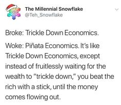 """The Millennial Snowflake Broke: Trickle Down Economics. It's like Trickle Down Economics, except instead of fruitlessly waiting for the wealth to """"trickle down,"""" you beat the rich with a stick, until the money comes f Trickle Down Economics, Give It To Me, Let It Be, Quiz, I Can Relate, Bridal, The Funny, Wealth, Texts"""