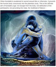 When Kundalini is awakened in sacred sexual rites or otherwise, it grounds the human body consciously into the planetary body. This is the ultimate aim of Kundalini yoga: not escape from the body, not deification of the participants, but grounding into Gaia, the Godhead of Nature.~
