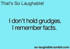 I don't hold grudges, I remember facts