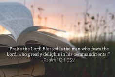 """Praise the Lord! Blessed is the man who fears the Lord, who greatly delights in his commandments!"" –Psalm 112:1 ESV"