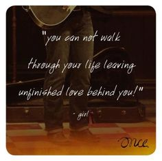 """you cannot walk through your life leaving unfinished love behind you!"" - Girl, Once the Musical"