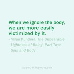 Quote Of The Day: November 17, 2013  When we ignore the body, we are more easily victimized by it. — Milan Kundera, The Unbearable Lightness of Being, Part Two: Soul and Body #quotes
