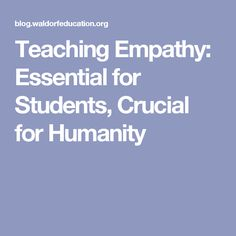 Teaching Empathy: Essential for Students, Crucial for Humanity