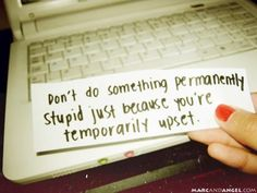 don't do something permanently stupid just because you're temporarily upset, quote